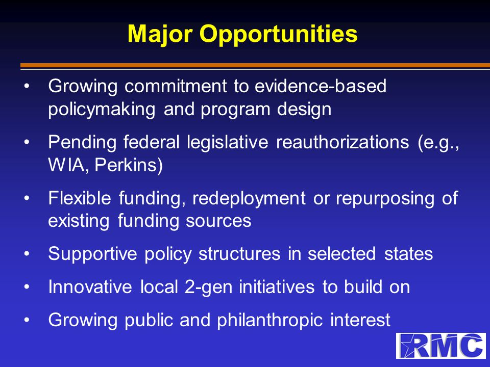 Major Opportunities Growing commitment to evidence-based policymaking and program design Pending federal legislative reauthorizations (e.g., WIA, Perk