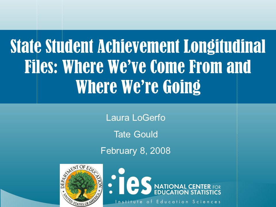 State Student Achievement Longitudinal Files: Where We've Come From and Where We're Going Laura LoGerfo Tate Gould February 8, 2008