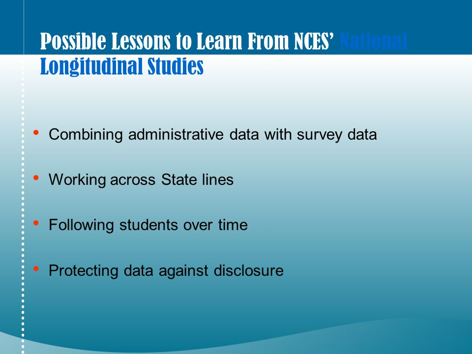 Possible Lessons to Learn From NCES' National Longitudinal Studies Combining administrative data with survey data Working across State lines Following students over time Protecting data against disclosure
