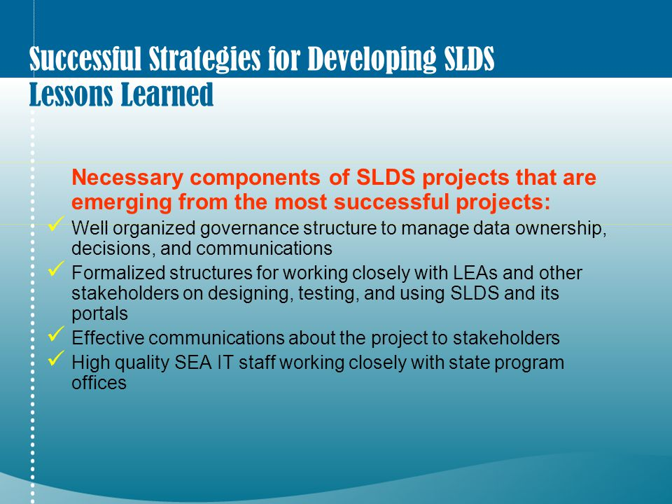 Successful Strategies for Developing SLDS Lessons Learned Necessary components of SLDS projects that are emerging from the most successful projects: W