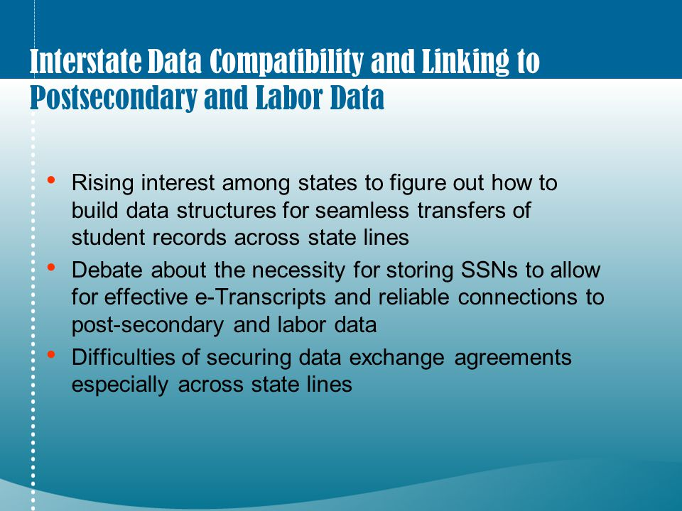Interstate Data Compatibility and Linking to Postsecondary and Labor Data Rising interest among states to figure out how to build data structures for seamless transfers of student records across state lines Debate about the necessity for storing SSNs to allow for effective e-Transcripts and reliable connections to post-secondary and labor data Difficulties of securing data exchange agreements especially across state lines