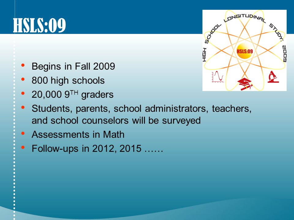 HSLS:09 Begins in Fall 2009 800 high schools 20,000 9 TH graders Students, parents, school administrators, teachers, and school counselors will be surveyed Assessments in Math Follow-ups in 2012, 2015 ……
