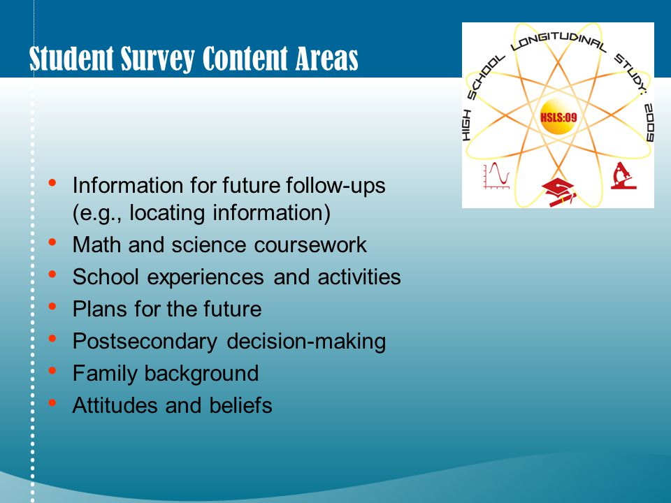 Student Survey Content Areas Information for future follow-ups (e.g., locating information) Math and science coursework School experiences and activities Plans for the future Postsecondary decision-making Family background Attitudes and beliefs