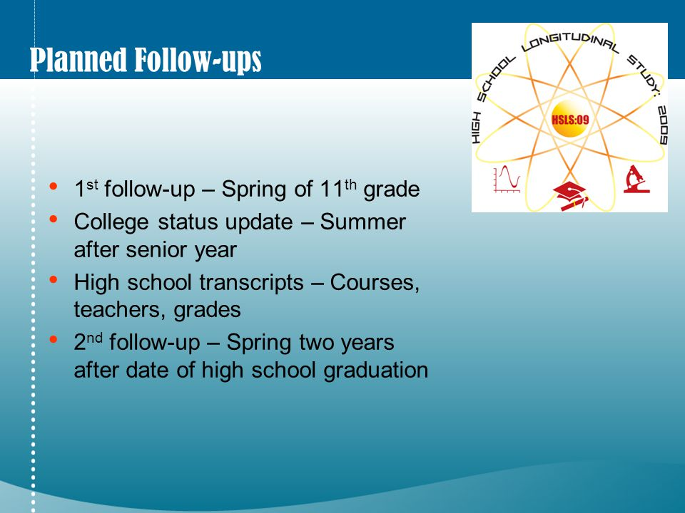 Planned Follow-ups 1 st follow-up – Spring of 11 th grade College status update – Summer after senior year High school transcripts – Courses, teachers, grades 2 nd follow-up – Spring two years after date of high school graduation