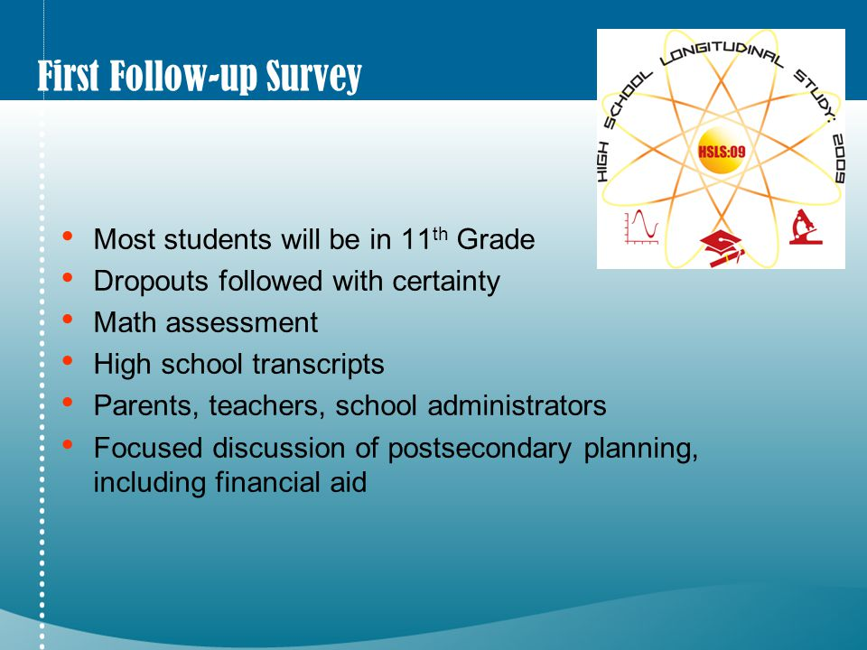 First Follow-up Survey Most students will be in 11 th Grade Dropouts followed with certainty Math assessment High school transcripts Parents, teachers, school administrators Focused discussion of postsecondary planning, including financial aid