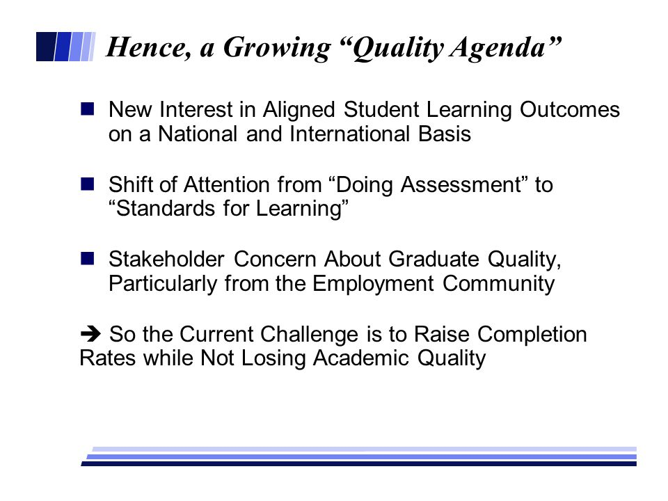 Hence, a Growing Quality Agenda New Interest in Aligned Student Learning Outcomes on a National and International Basis Shift of Attention from Doing Assessment to Standards for Learning Stakeholder Concern About Graduate Quality, Particularly from the Employment Community  So the Current Challenge is to Raise Completion Rates while Not Losing Academic Quality =