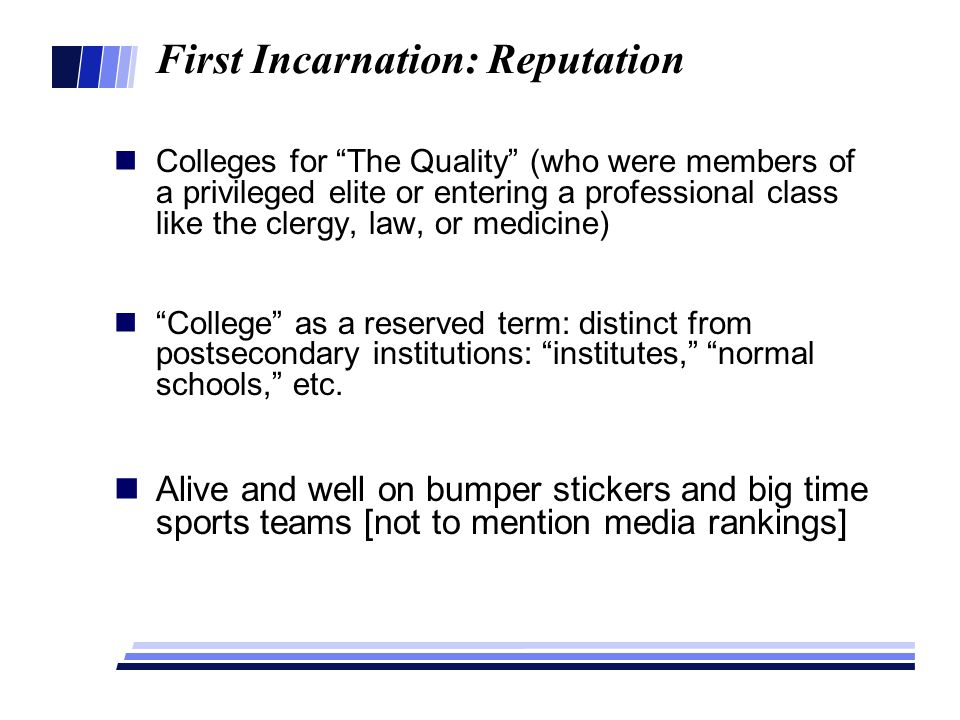 First Incarnation: Reputation Colleges for The Quality (who were members of a privileged elite or entering a professional class like the clergy, law, or medicine) College as a reserved term: distinct from postsecondary institutions: institutes, normal schools, etc.