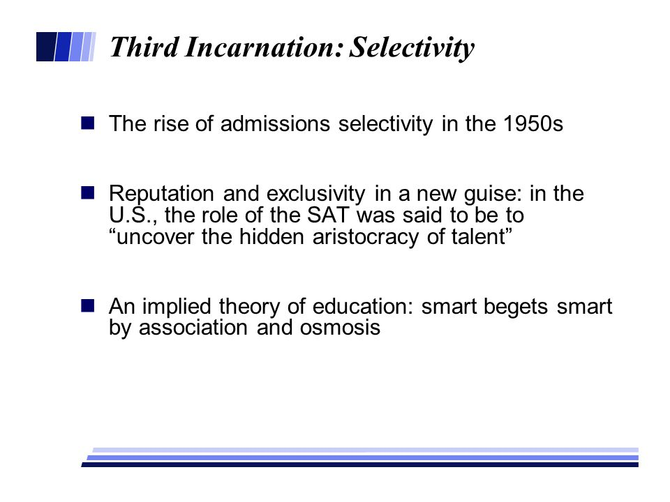 Third Incarnation: Selectivity The rise of admissions selectivity in the 1950s Reputation and exclusivity in a new guise: in the U.S., the role of the SAT was said to be to uncover the hidden aristocracy of talent An implied theory of education: smart begets smart by association and osmosis