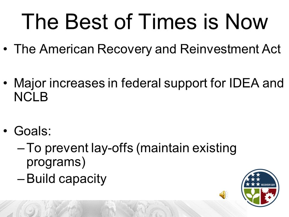 The Best of Times is Now The American Recovery and Reinvestment Act Major increases in federal support for IDEA and NCLB Goals: –To prevent lay-offs (maintain existing programs) –Build capacity