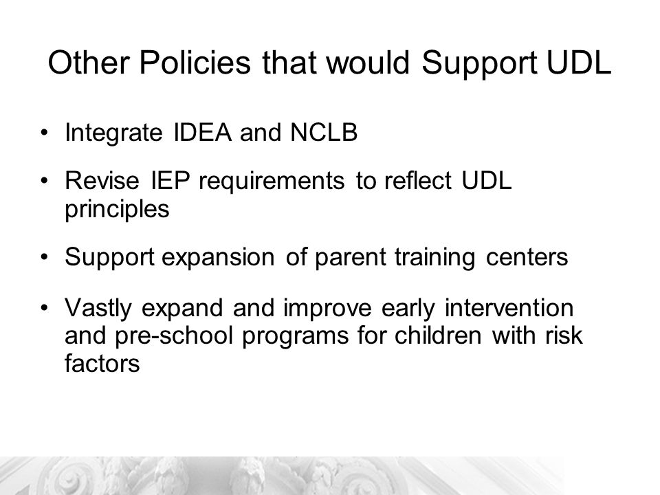 Other Policies that would Support UDL Integrate IDEA and NCLB Revise IEP requirements to reflect UDL principles Support expansion of parent training centers Vastly expand and improve early intervention and pre-school programs for children with risk factors