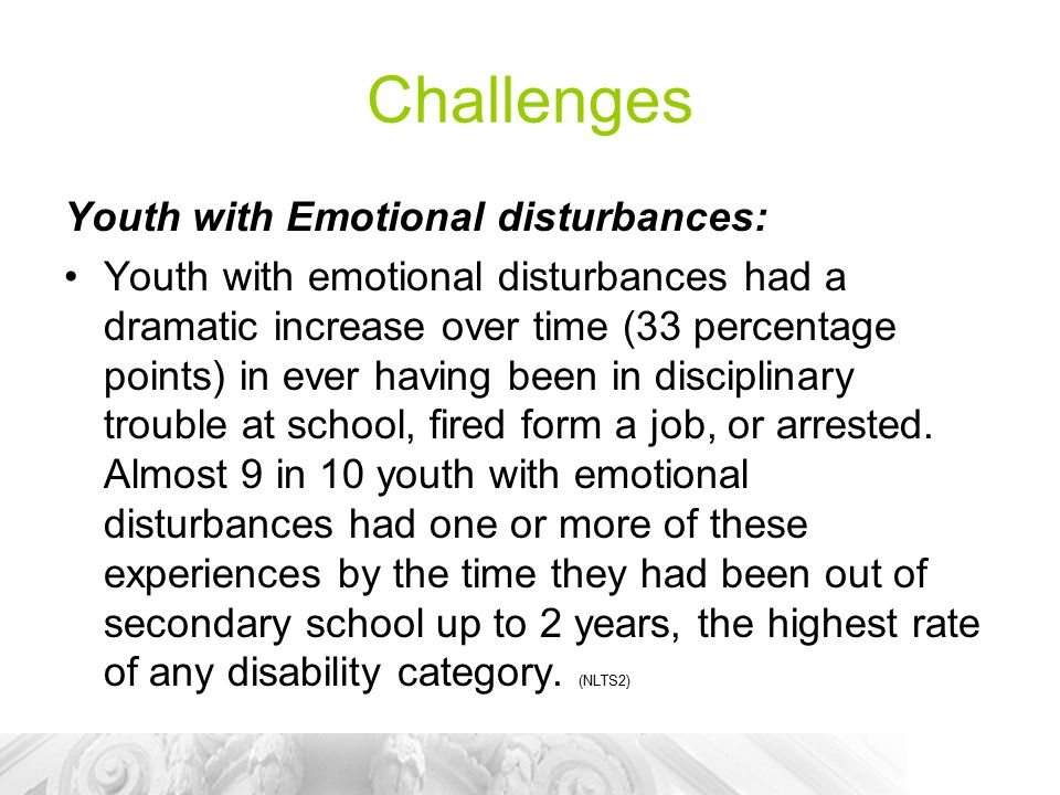 Challenges Youth with Emotional disturbances: Youth with emotional disturbances had a dramatic increase over time (33 percentage points) in ever having been in disciplinary trouble at school, fired form a job, or arrested.