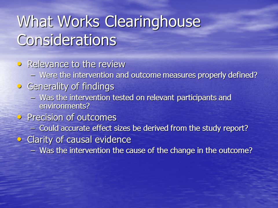 What Works Clearinghouse Considerations Relevance to the review Relevance to the review –Were the intervention and outcome measures properly defined?