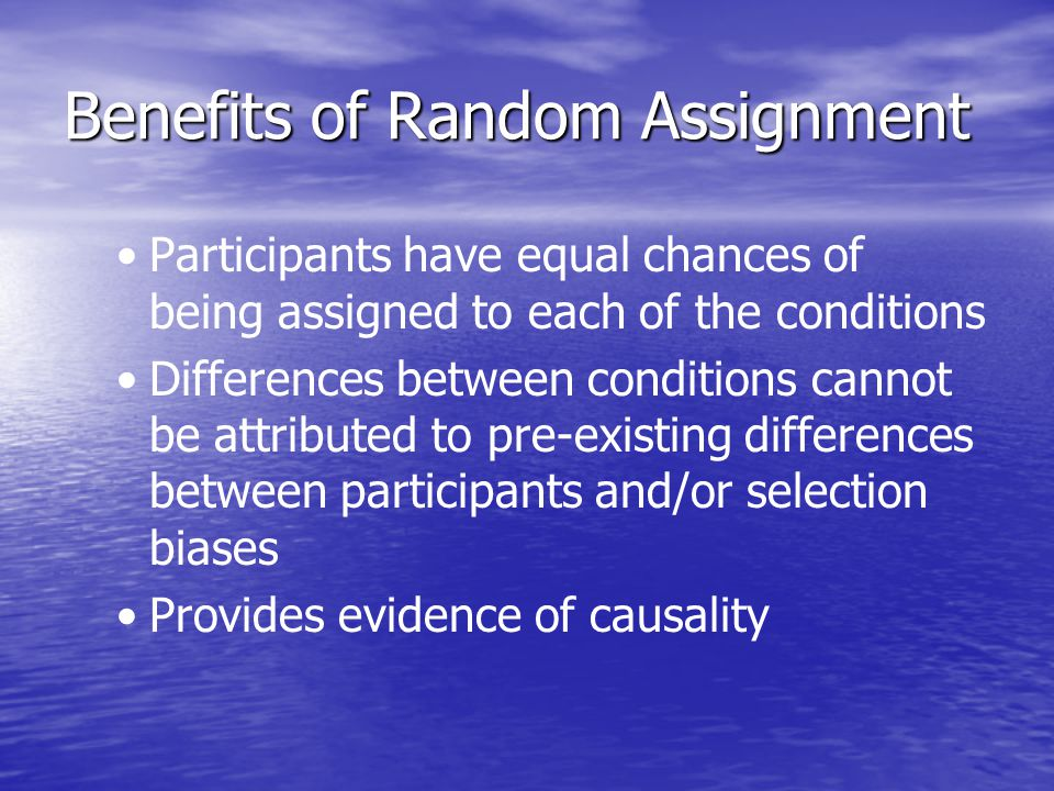 Benefits of Random Assignment Participants have equal chances of being assigned to each of the conditions Differences between conditions cannot be att