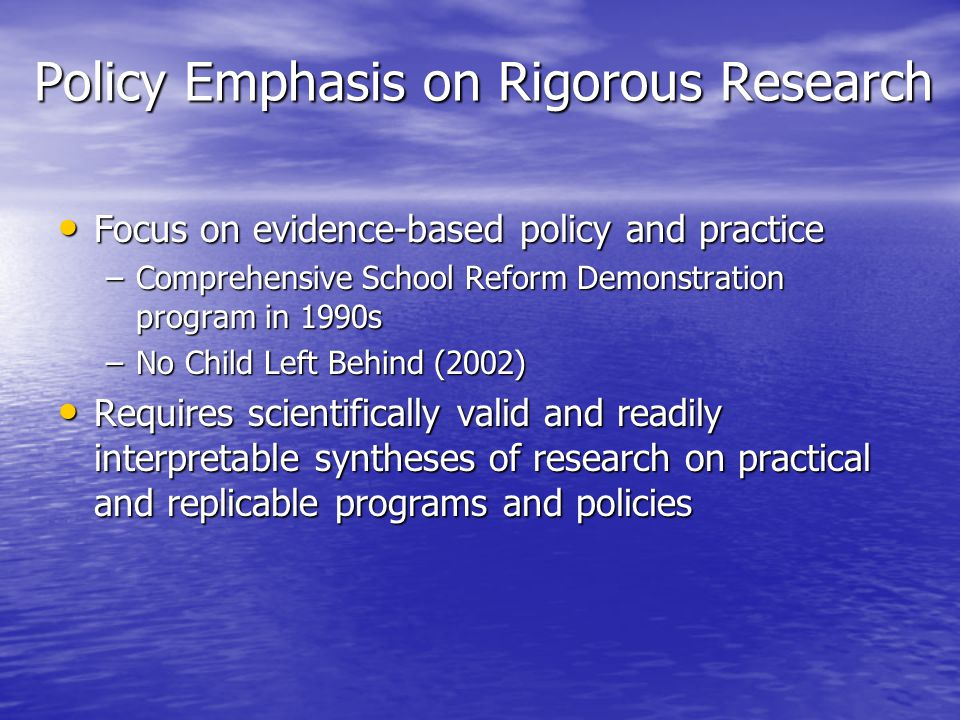 Policy Emphasis on Rigorous Research Focus on evidence-based policy and practice Focus on evidence-based policy and practice –Comprehensive School Ref