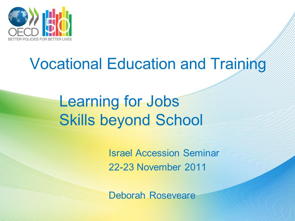 Vocational Education and Training Learning for Jobs Skills beyond School Israel Accession Seminar 22-23 November 2011 Deborah Roseveare