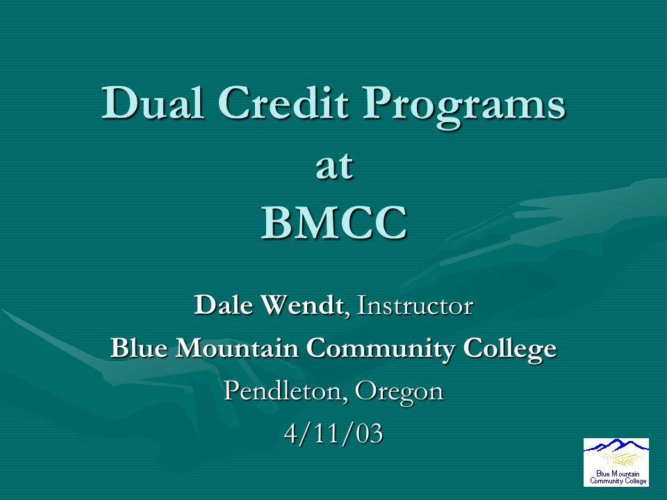 Dual Credit Programs at BMCC Dale Wendt, Instructor Blue Mountain Community College Pendleton, Oregon 4/11/03