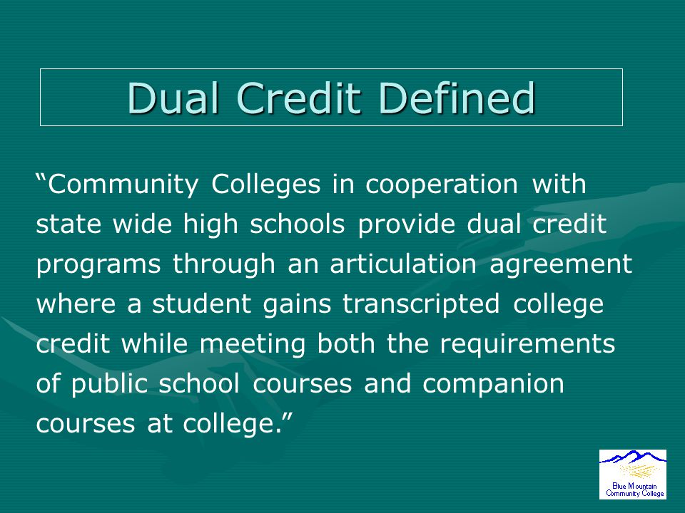 Dual Credit Defined Community Colleges in cooperation with state wide high schools provide dual credit programs through an articulation agreement where a student gains transcripted college credit while meeting both the requirements of public school courses and companion courses at college.