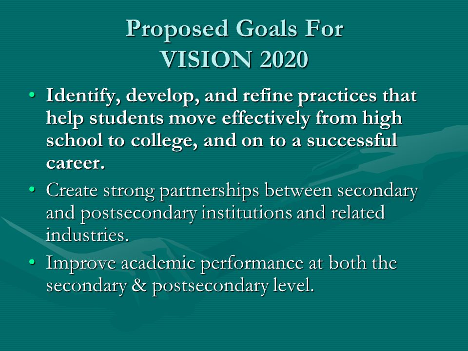 Proposed Goals For VISION 2020 Identify, develop, and refine practices that help students move effectively from high school to college, and on to a successful career.Identify, develop, and refine practices that help students move effectively from high school to college, and on to a successful career.