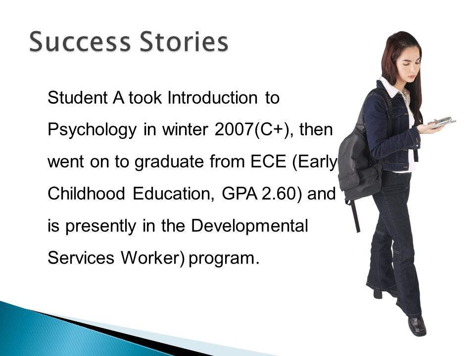Student A took Introduction to Psychology in winter 2007(C+), then went on to graduate from ECE (Early Childhood Education, GPA 2.60) and is presently in the Developmental Services Worker) program.