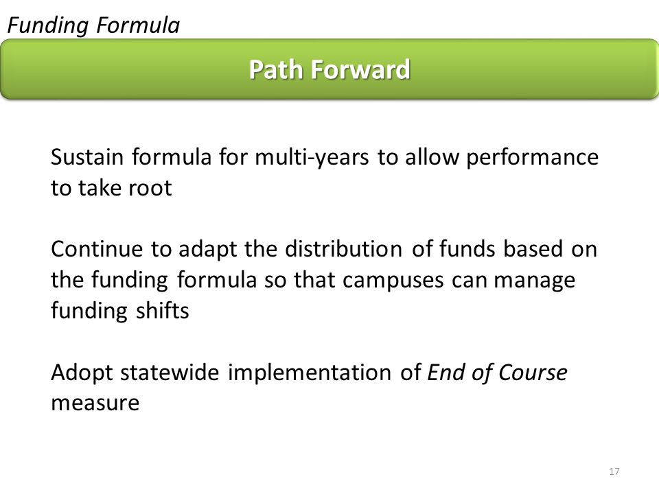 Funding Formula Path Forward Sustain formula for multi-years to allow performance to take root Continue to adapt the distribution of funds based on the funding formula so that campuses can manage funding shifts Adopt statewide implementation of End of Course measure 17
