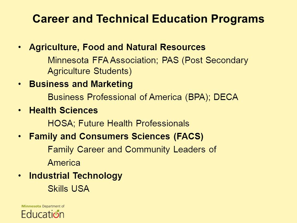 Agriculture, Food and Natural Resources Minnesota FFA Association; PAS (Post Secondary Agriculture Students) Business and Marketing Business Professional of America (BPA); DECA Health Sciences HOSA; Future Health Professionals Family and Consumers Sciences (FACS) Family Career and Community Leaders of America Industrial Technology Skills USA Career and Technical Education Programs