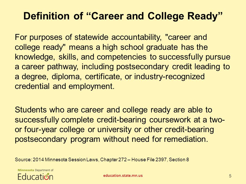 For purposes of statewide accountability, career and college ready means a high school graduate has the knowledge, skills, and competencies to successfully pursue a career pathway, including postsecondary credit leading to a degree, diploma, certificate, or industry-recognized credential and employment.