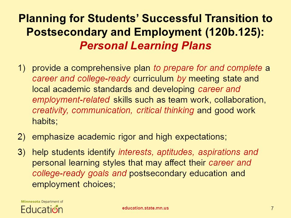 4)set appropriate career and college-ready goals with timelines that identify effective means for achieving those goals; 5)help students access education and career options; 6)integrate strong academic content into career-focused courses and applied and experiential learning opportunities and integrate relevant career-focused courses and applied and experiential learning opportunities into strong academic content education.state.mn.us 8 Planning for Students' Successful Transition to Postsecondary and Employment (120b.125): Personal Learning Plans