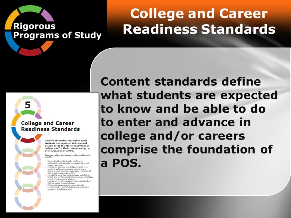 Content standards define what students are expected to know and be able to do to enter and advance in college and/or careers comprise the foundation of a POS.