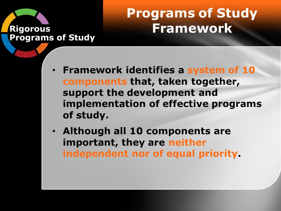 Programs of Study Framework Framework identifies a system of 10 components that, taken together, support the development and implementation of effective programs of study.