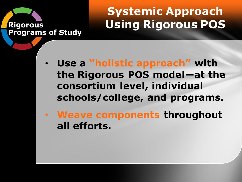Systemic Approach Using Rigorous POS Use a holistic approach with the Rigorous POS model—at the consortium level, individual schools/college, and programs.