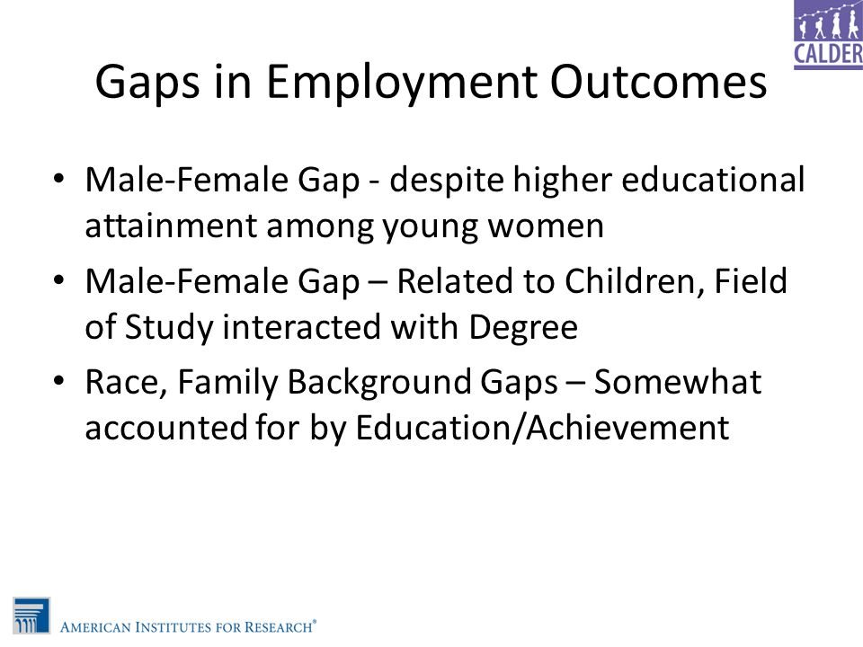 Gaps in Employment Outcomes Male-Female Gap - despite higher educational attainment among young women Male-Female Gap – Related to Children, Field of