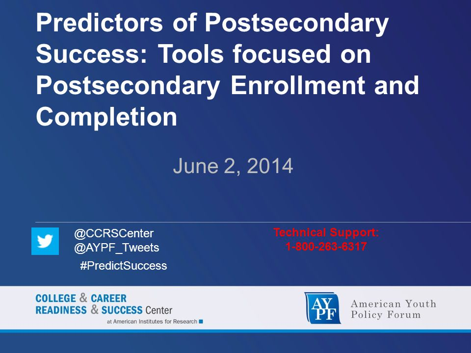 Predictors of Postsecondary Success: Tools focused on Postsecondary Enrollment and Completion June 2, 2014 Technical Support: 1-800-263-6317 @CCRSCenter @AYPF_Tweets #PredictSuccess
