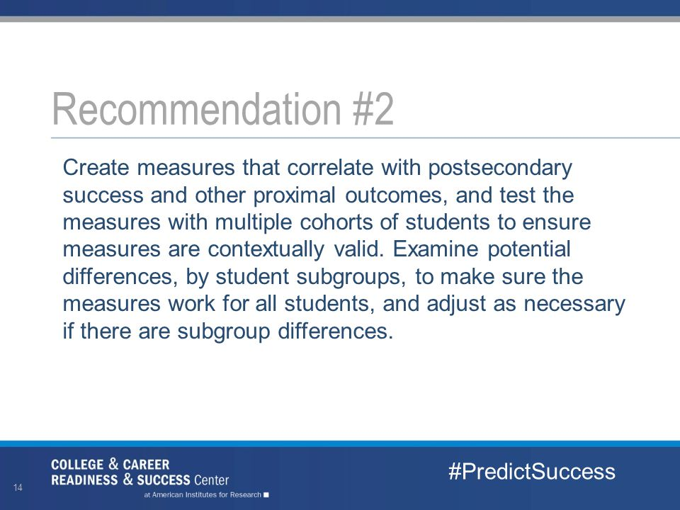 Create measures that correlate with postsecondary success and other proximal outcomes, and test the measures with multiple cohorts of students to ensure measures are contextually valid.