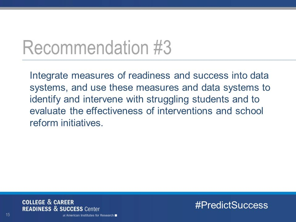 Integrate measures of readiness and success into data systems, and use these measures and data systems to identify and intervene with struggling students and to evaluate the effectiveness of interventions and school reform initiatives.