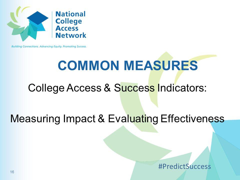 COMMON MEASURES College Access & Success Indicators: Measuring Impact & Evaluating Effectiveness #PredictSuccess 16