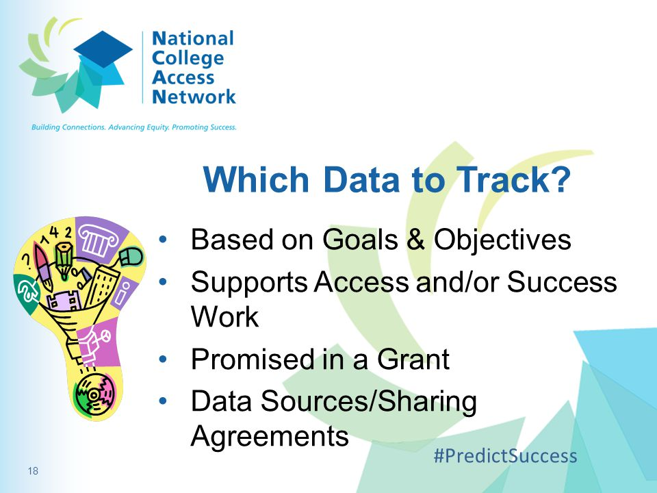 Which Data to Track? Based on Goals & Objectives Supports Access and/or Success Work Promised in a Grant Data Sources/Sharing Agreements #PredictSucce