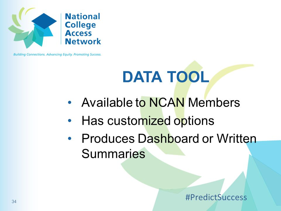 DATA TOOL Available to NCAN Members Has customized options Produces Dashboard or Written Summaries #PredictSuccess 34