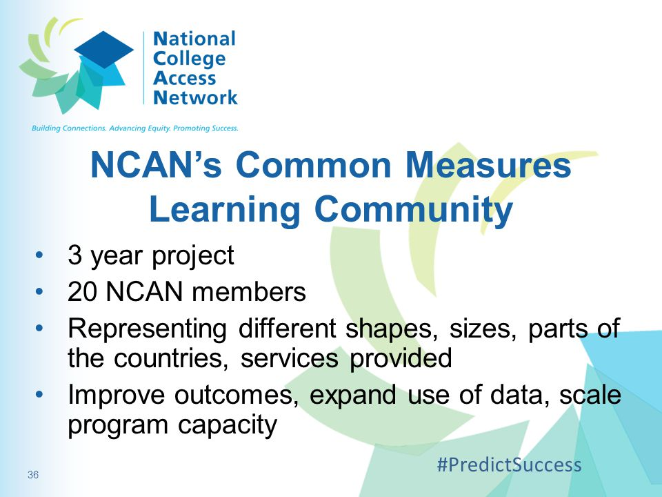 NCAN's Common Measures Learning Community 3 year project 20 NCAN members Representing different shapes, sizes, parts of the countries, services provided Improve outcomes, expand use of data, scale program capacity #PredictSuccess 36