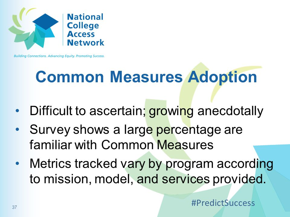 Common Measures Adoption Difficult to ascertain; growing anecdotally Survey shows a large percentage are familiar with Common Measures Metrics tracked vary by program according to mission, model, and services provided.