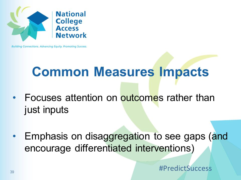 Common Measures Impacts Focuses attention on outcomes rather than just inputs Emphasis on disaggregation to see gaps (and encourage differentiated interventions) #PredictSuccess 39
