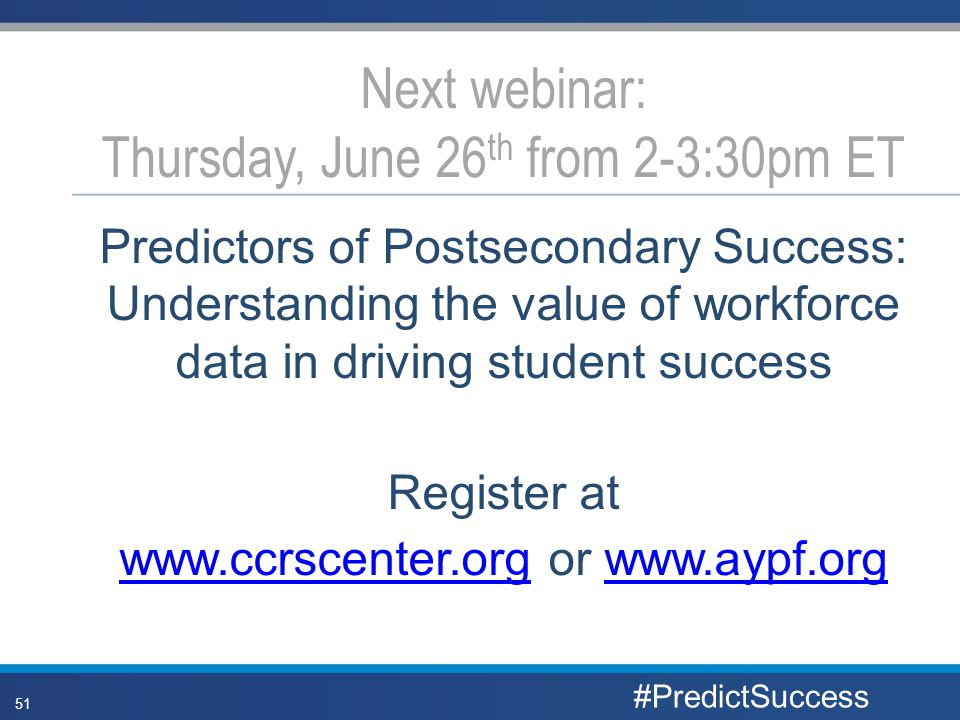 Predictors of Postsecondary Success: Understanding the value of workforce data in driving student success Register at www.ccrscenter.orgwww.ccrscenter.org or www.aypf.orgwww.aypf.org Next webinar: Thursday, June 26 th from 2-3:30pm ET #PredictSuccess 51