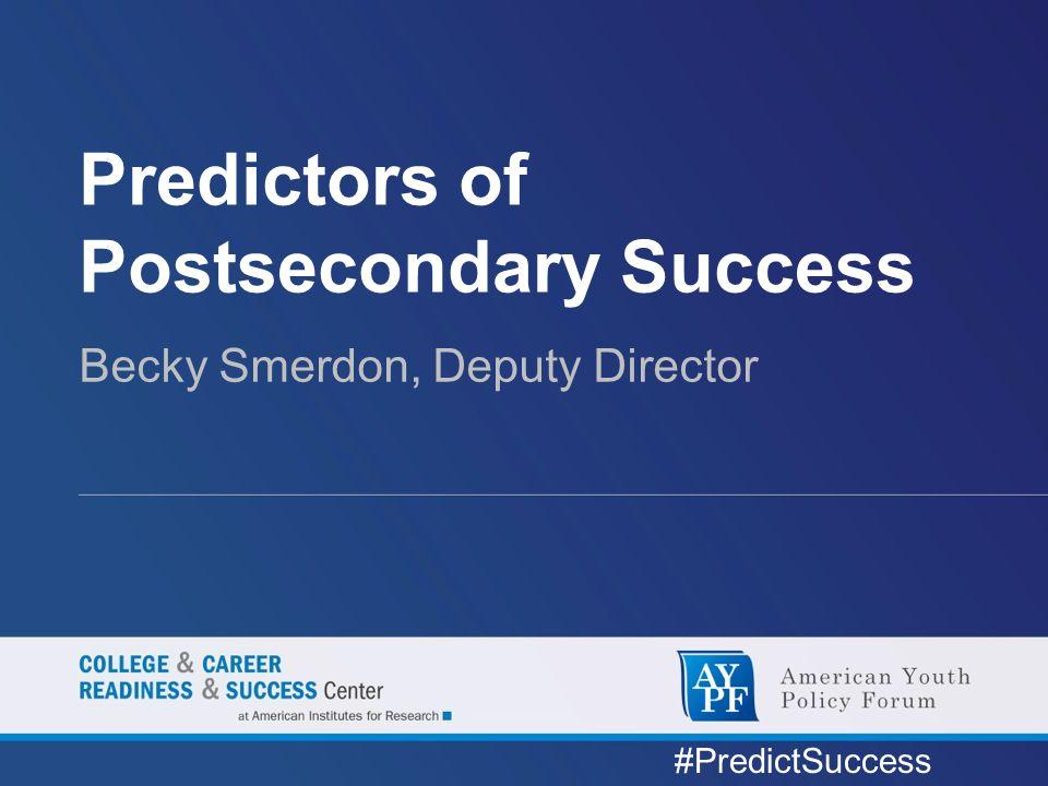 Predictors of Postsecondary Success Becky Smerdon, Deputy Director #PredictSuccess