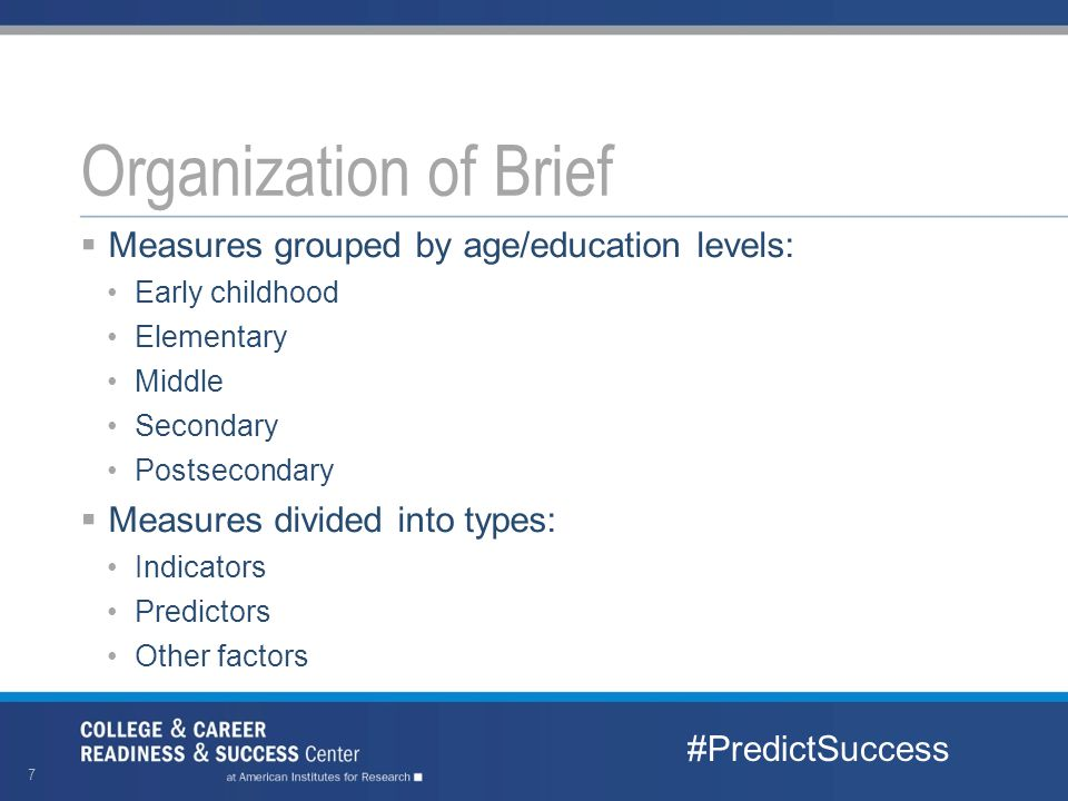  Measures grouped by age/education levels: Early childhood Elementary Middle Secondary Postsecondary  Measures divided into types: Indicators Predictors Other factors Organization of Brief #PredictSuccess 7