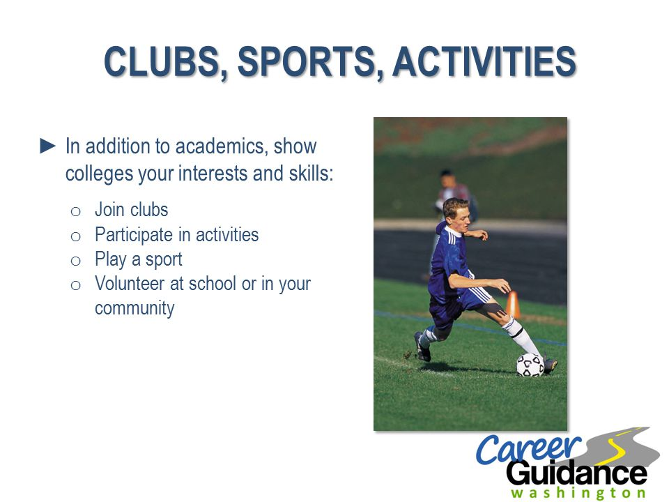 CLUBS, SPORTS, ACTIVITIES ►In addition to academics, show colleges your interests and skills: o Join clubs o Participate in activities o Play a sport o Volunteer at school or in your community