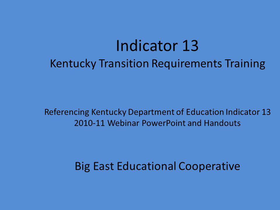 Indicator 13 Kentucky Transition Requirements Training Referencing Kentucky Department of Education Indicator 13 2010-11 Webinar PowerPoint and Handou