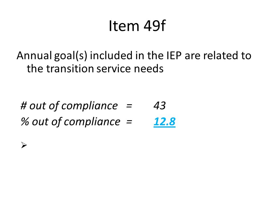 Item 49f Annual goal(s) included in the IEP are related to the transition service needs n = 335 # out of compliance=43 % out of compliance = 12.8  Me
