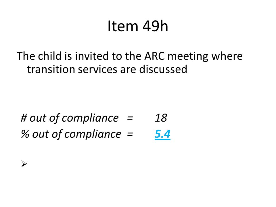 Item 49h The child is invited to the ARC meeting where transition services are discussed n = 335 # out of compliance=18 % out of compliance = 5.4  St