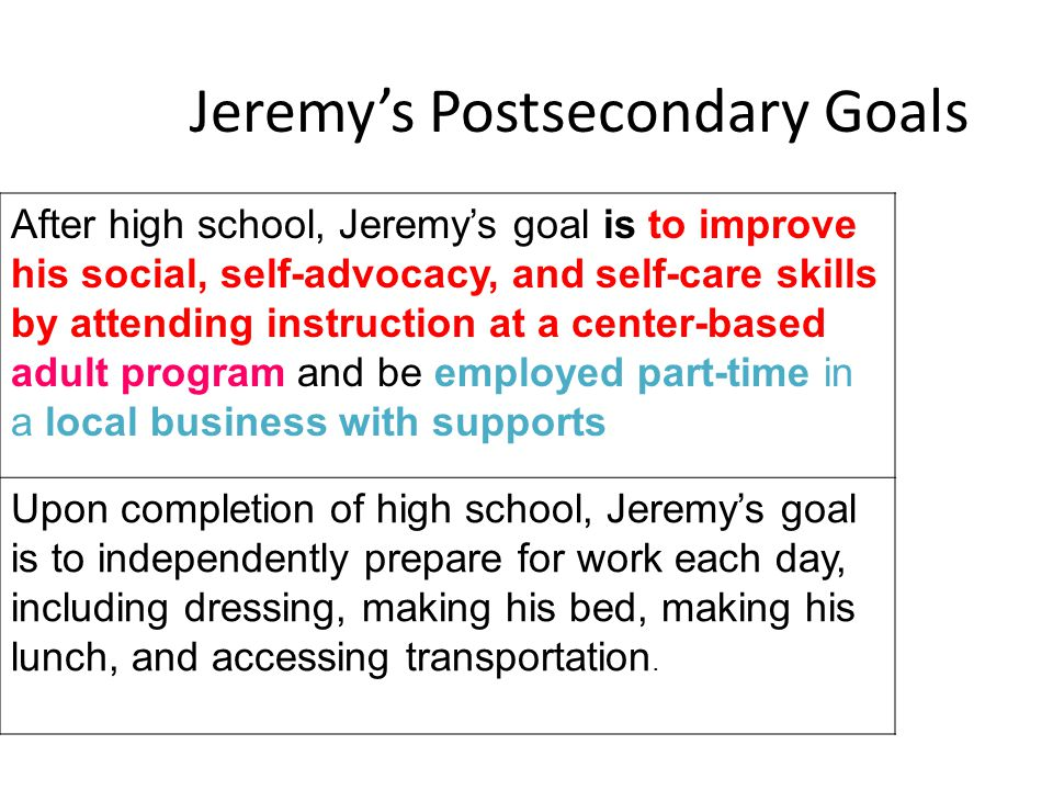 Jeremy's Postsecondary Goals After high school, Jeremy's goal is to improve his social, self-advocacy, and self-care skills by attending instruction a