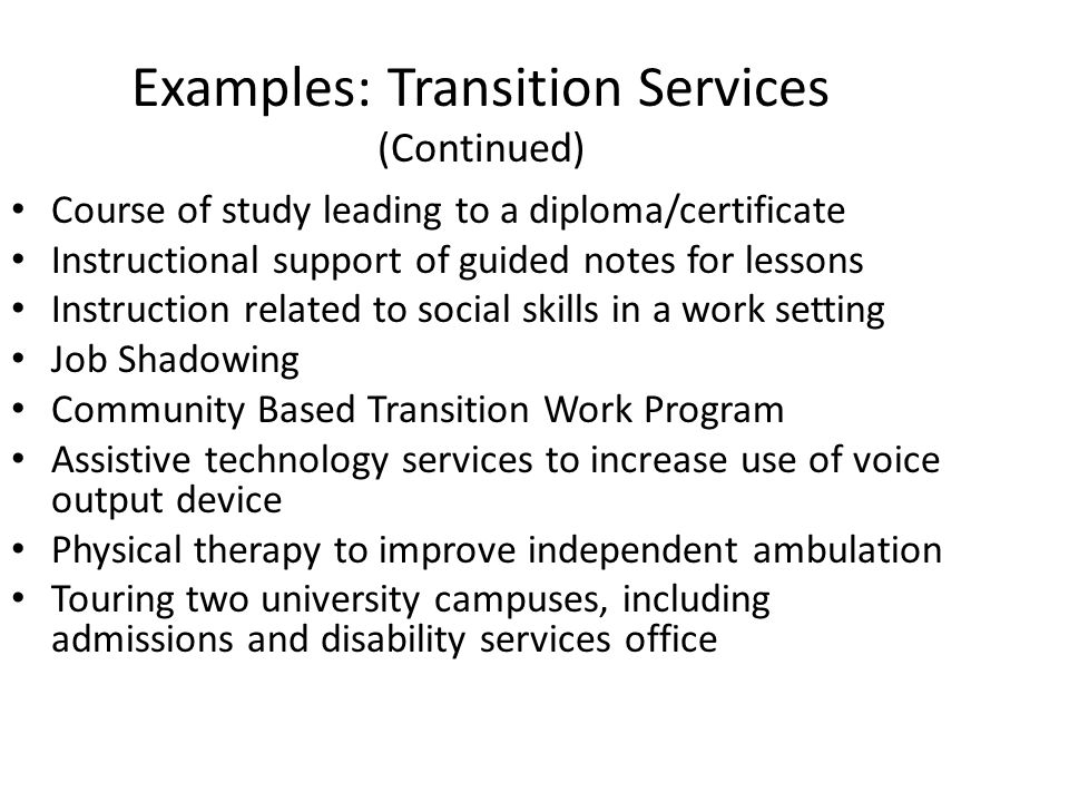 Examples: Transition Services (Continued) Course of study leading to a diploma/certificate Instructional support of guided notes for lessons Instructi