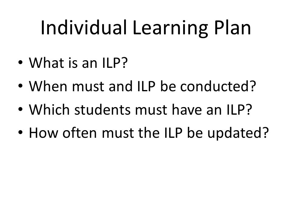 Individual Learning Plan What is an ILP? When must and ILP be conducted? Which students must have an ILP? How often must the ILP be updated?